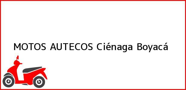 Teléfono, Dirección y otros datos de contacto para MOTOS AUTECOS, Ciénaga, Boyacá, Colombia