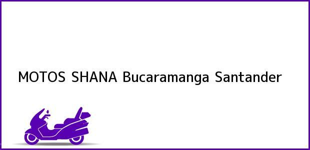 Teléfono, Dirección y otros datos de contacto para MOTOS SHANA, Bucaramanga, Santander, Colombia