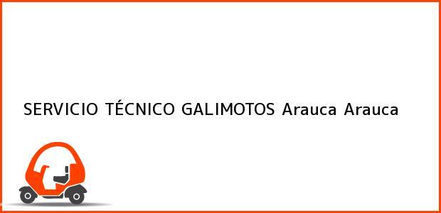 Teléfono, Dirección y otros datos de contacto para SERVICIO TÉCNICO GALIMOTOS, Arauca, Arauca, Colombia