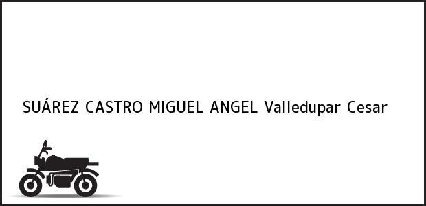 Teléfono, Dirección y otros datos de contacto para SUÁREZ CASTRO MIGUEL ANGEL, Valledupar, Cesar, Colombia