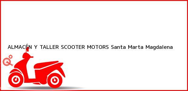 Teléfono, Dirección y otros datos de contacto para ALMACÉN Y TALLER SCOOTER MOTORS, Santa Marta, Magdalena, Colombia