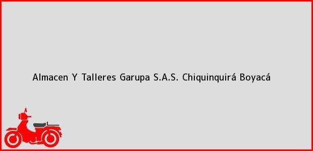 Teléfono, Dirección y otros datos de contacto para Almacen Y Talleres Garupa S.A.S., Chiquinquirá, Boyacá, Colombia