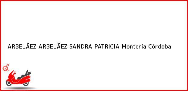 Teléfono, Dirección y otros datos de contacto para ARBELÃEZ ARBELÃEZ SANDRA PATRICIA, Montería, Córdoba, Colombia