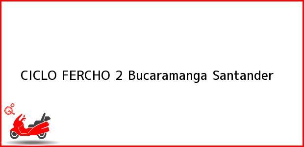 Teléfono, Dirección y otros datos de contacto para CICLO FERCHO 2, Bucaramanga, Santander, Colombia