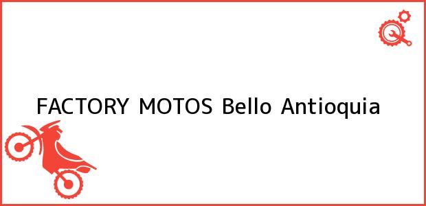 Teléfono, Dirección y otros datos de contacto para FACTORY MOTOS, Bello, Antioquia, Colombia