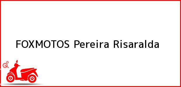 Teléfono, Dirección y otros datos de contacto para FOXMOTOS, Pereira, Risaralda, Colombia