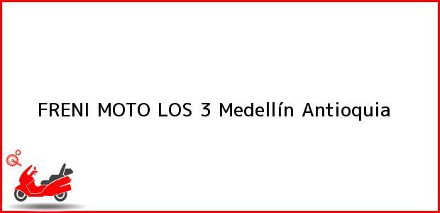 Teléfono, Dirección y otros datos de contacto para FRENI MOTO LOS 3, Medellín, Antioquia, Colombia