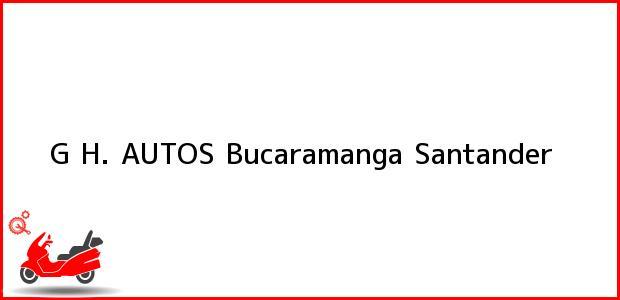 Teléfono, Dirección y otros datos de contacto para G H. AUTOS, Bucaramanga, Santander, Colombia