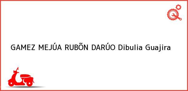 Teléfono, Dirección y otros datos de contacto para GAMEZ MEJÚA RUBÕN DARÚO, Dibulia, Guajira, Colombia