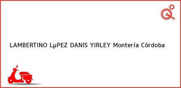 Teléfono, Dirección y otros datos de contacto para LAMBERTINO LµPEZ DANIS YIRLEY, Montería, Córdoba, Colombia