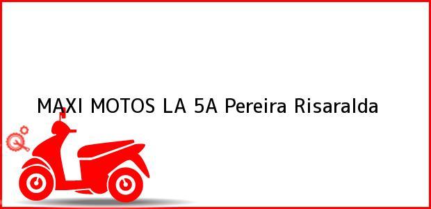 Teléfono, Dirección y otros datos de contacto para MAXI MOTOS LA 5A, Pereira, Risaralda, Colombia