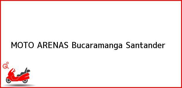 Teléfono, Dirección y otros datos de contacto para MOTO ARENAS, Bucaramanga, Santander, Colombia
