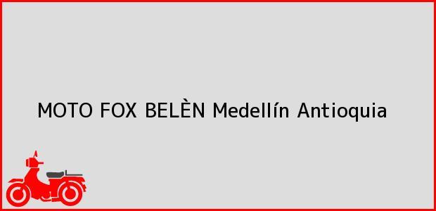 Teléfono, Dirección y otros datos de contacto para MOTO FOX BELÈN, Medellín, Antioquia, Colombia
