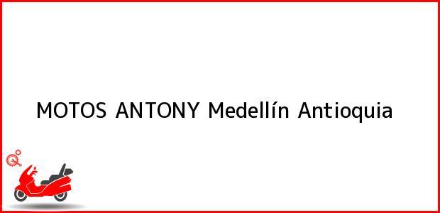 Teléfono, Dirección y otros datos de contacto para MOTOS ANTONY, Medellín, Antioquia, Colombia