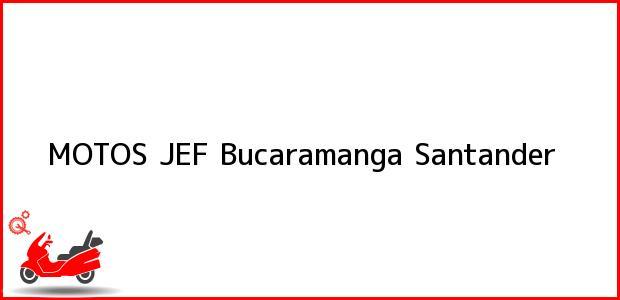 Teléfono, Dirección y otros datos de contacto para MOTOS JEF, Bucaramanga, Santander, Colombia