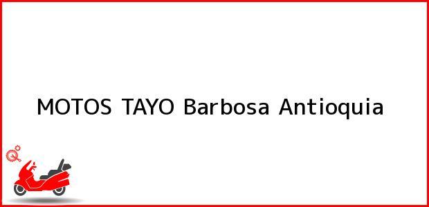Teléfono, Dirección y otros datos de contacto para MOTOS TAYO, Barbosa, Antioquia, Colombia