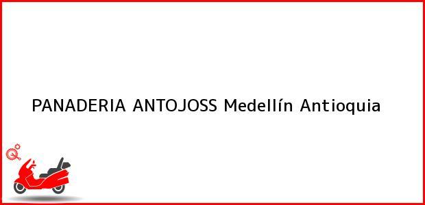 Teléfono, Dirección y otros datos de contacto para PANADERIA ANTOJOSS, Medellín, Antioquia, Colombia