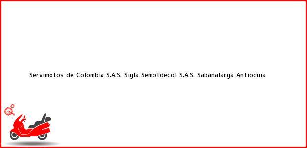 Teléfono, Dirección y otros datos de contacto para Servimotos de Colombia S.A.S. Sigla Semotdecol S.A.S., Sabanalarga, Antioquia, Colombia