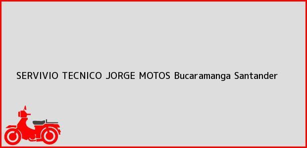 Teléfono, Dirección y otros datos de contacto para SERVIVIO TECNICO JORGE MOTOS, Bucaramanga, Santander, Colombia