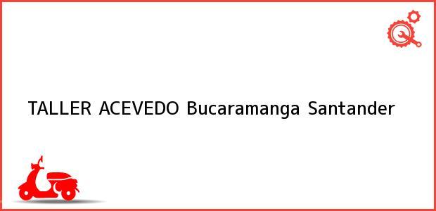 Teléfono, Dirección y otros datos de contacto para TALLER ACEVEDO, Bucaramanga, Santander, Colombia