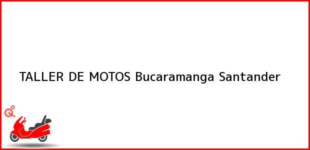 Teléfono, Dirección y otros datos de contacto para TALLER DE MOTOS, Bucaramanga, Santander, Colombia