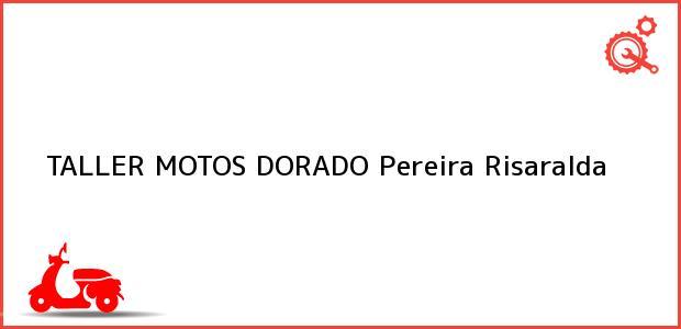 Teléfono, Dirección y otros datos de contacto para TALLER MOTOS DORADO, Pereira, Risaralda, Colombia