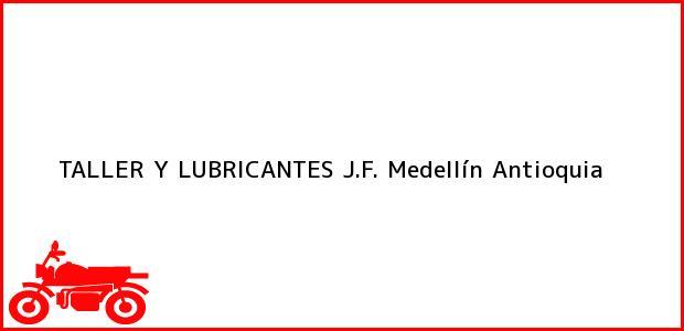 Teléfono, Dirección y otros datos de contacto para TALLER Y LUBRICANTES J.F., Medellín, Antioquia, Colombia