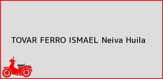 Teléfono, Dirección y otros datos de contacto para TOVAR FERRO ISMAEL, Neiva, Huila, Colombia