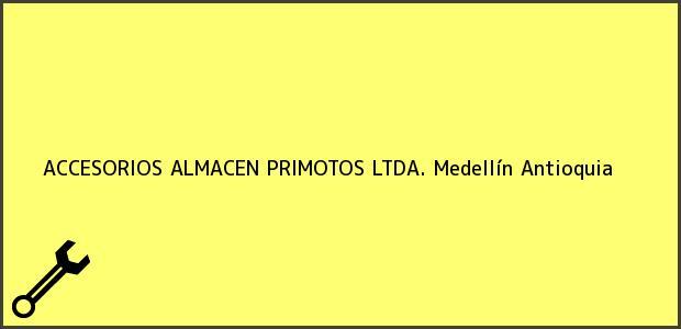 Teléfono, Dirección y otros datos de contacto para ACCESORIOS ALMACEN PRIMOTOS LTDA., Medellín, Antioquia, Colombia