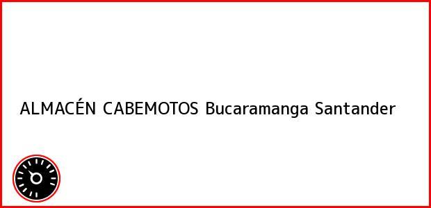 Teléfono, Dirección y otros datos de contacto para ALMACÉN CABEMOTOS, Bucaramanga, Santander, Colombia