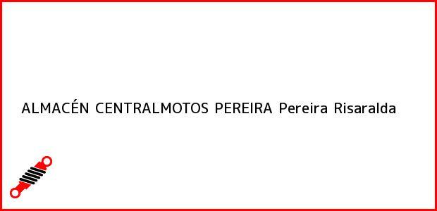Teléfono, Dirección y otros datos de contacto para ALMACÉN CENTRALMOTOS PEREIRA, Pereira, Risaralda, Colombia