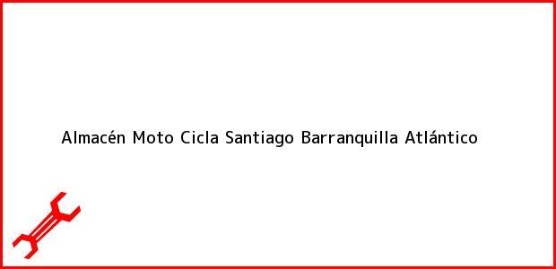 Teléfono, Dirección y otros datos de contacto para Almacén Moto Cicla Santiago, Barranquilla, Atlántico, Colombia