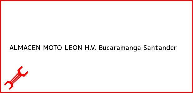 Teléfono, Dirección y otros datos de contacto para ALMACEN MOTO LEON H.V., Bucaramanga, Santander, Colombia