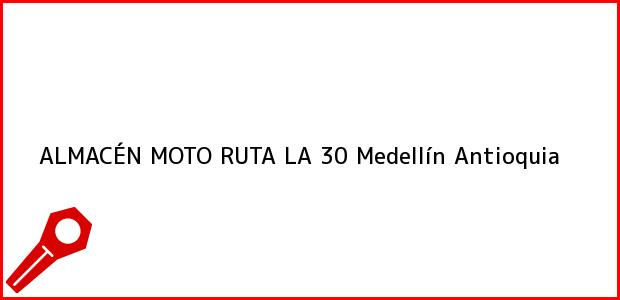 Teléfono, Dirección y otros datos de contacto para ALMACÉN MOTO RUTA LA 30, Medellín, Antioquia, Colombia