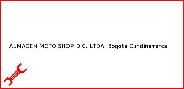 Teléfono, Dirección y otros datos de contacto para ALMACÉN MOTO SHOP D.C. LTDA., Bogotá, Cundinamarca, Colombia