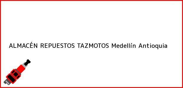 Teléfono, Dirección y otros datos de contacto para ALMACÉN REPUESTOS TAZMOTOS, Medellín, Antioquia, Colombia