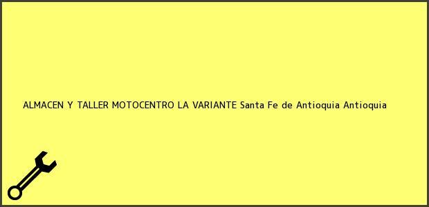 Teléfono, Dirección y otros datos de contacto para ALMACEN Y TALLER MOTOCENTRO LA VARIANTE, Santa Fe de Antioquia, Antioquia, Colombia