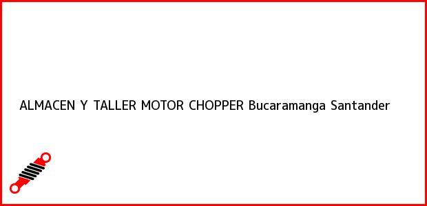 Teléfono, Dirección y otros datos de contacto para ALMACEN Y TALLER MOTOR CHOPPER, Bucaramanga, Santander, Colombia