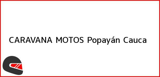 Teléfono, Dirección y otros datos de contacto para CARAVANA MOTOS, Popayán, Cauca, Colombia