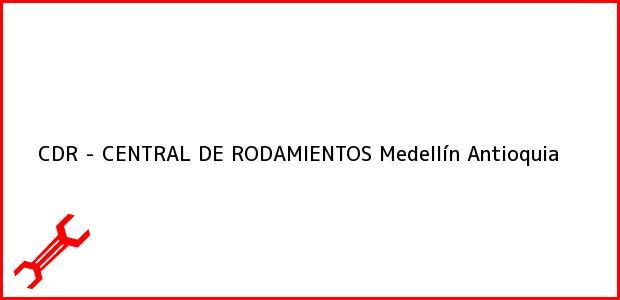 Teléfono, Dirección y otros datos de contacto para CDR - CENTRAL DE RODAMIENTOS, Medellín, Antioquia, Colombia