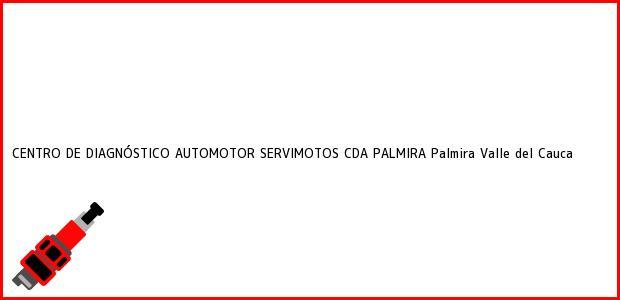 Teléfono, Dirección y otros datos de contacto para CENTRO DE DIAGNÓSTICO AUTOMOTOR SERVIMOTOS CDA PALMIRA, Palmira, Valle del Cauca, Colombia