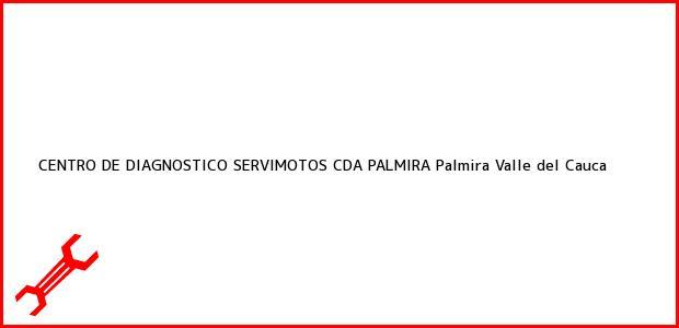 Teléfono, Dirección y otros datos de contacto para CENTRO DE DIAGNOSTICO SERVIMOTOS CDA PALMIRA, Palmira, Valle del Cauca, Colombia