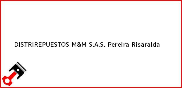 Teléfono, Dirección y otros datos de contacto para DISTRIREPUESTOS M&M S.A.S., Pereira, Risaralda, Colombia