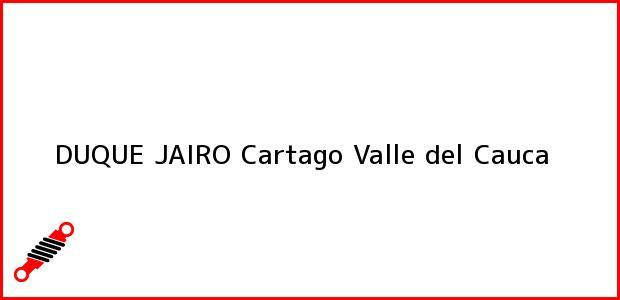 Teléfono, Dirección y otros datos de contacto para DUQUE JAIRO, Cartago, Valle del Cauca, Colombia