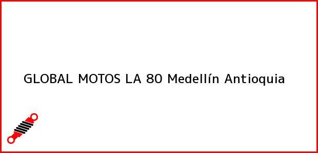 Teléfono, Dirección y otros datos de contacto para GLOBAL MOTOS LA 80, Medellín, Antioquia, Colombia