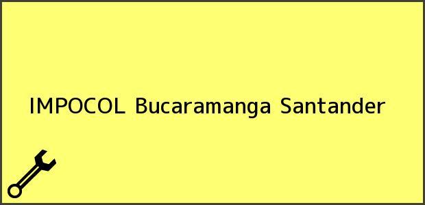 Teléfono, Dirección y otros datos de contacto para IMPOCOL, Bucaramanga, Santander, Colombia