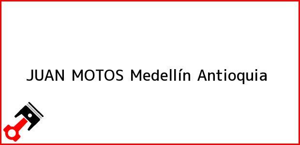 Teléfono, Dirección y otros datos de contacto para JUAN MOTOS, Medellín, Antioquia, Colombia