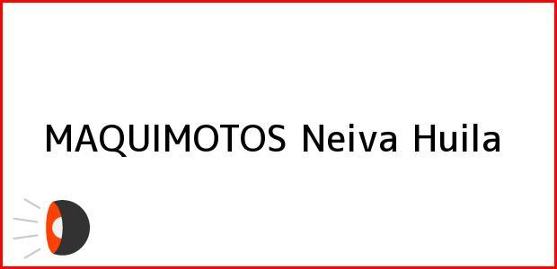 Teléfono, Dirección y otros datos de contacto para MAQUIMOTOS, Neiva, Huila, Colombia