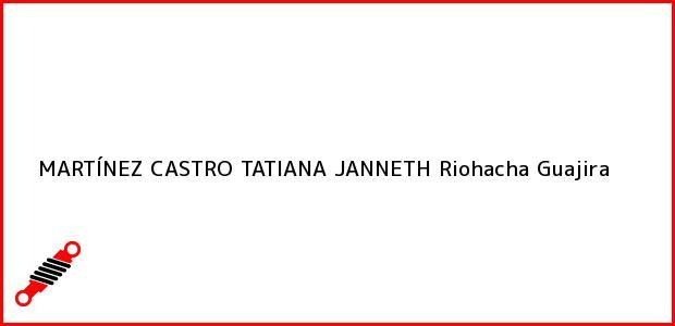 Teléfono, Dirección y otros datos de contacto para MARTÍNEZ CASTRO TATIANA JANNETH, Riohacha, Guajira, Colombia