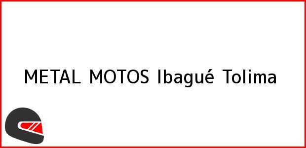 Teléfono, Dirección y otros datos de contacto para METAL MOTOS, Ibagué, Tolima, Colombia